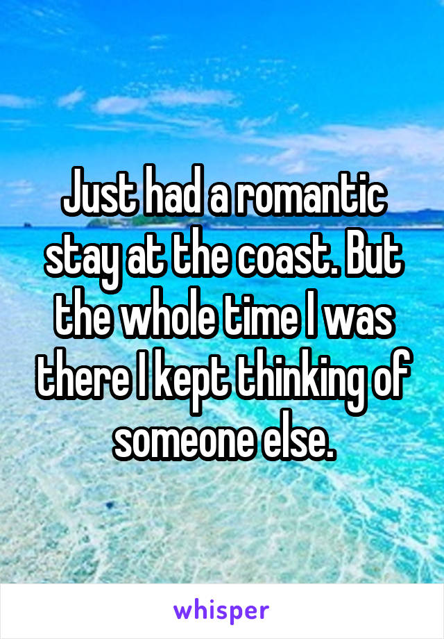Just had a romantic stay at the coast. But the whole time I was there I kept thinking of someone else.