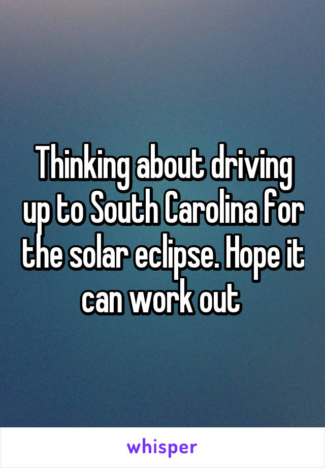 Thinking about driving up to South Carolina for the solar eclipse. Hope it can work out