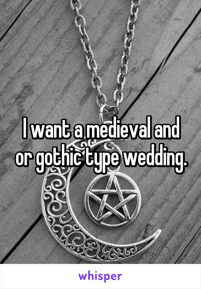 I want a medieval and or gothic type wedding.