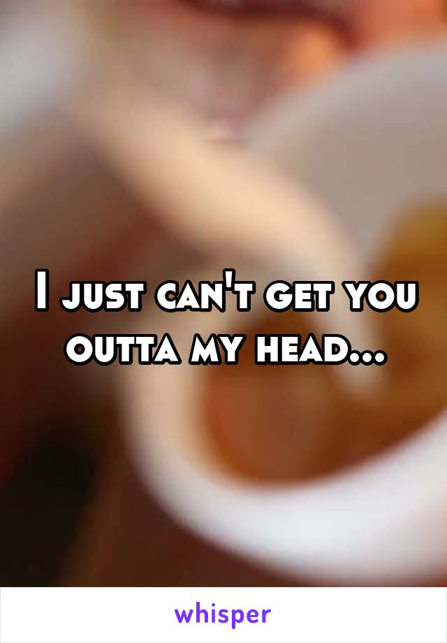 I just can't get you outta my head...