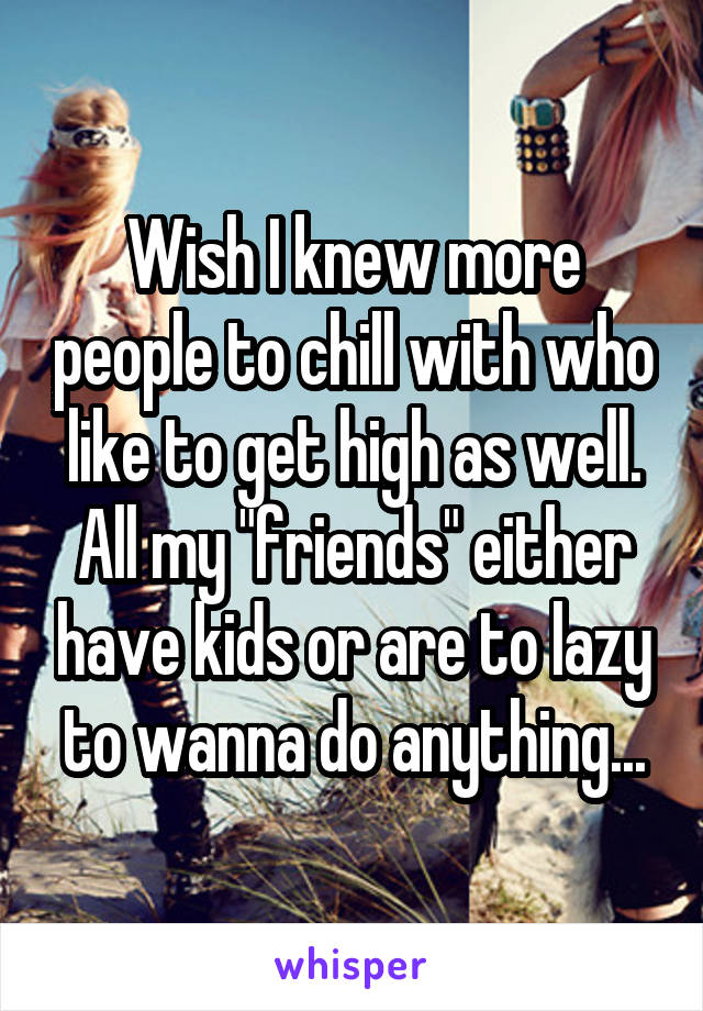 """Wish I knew more people to chill with who like to get high as well. All my """"friends"""" either have kids or are to lazy to wanna do anything..."""