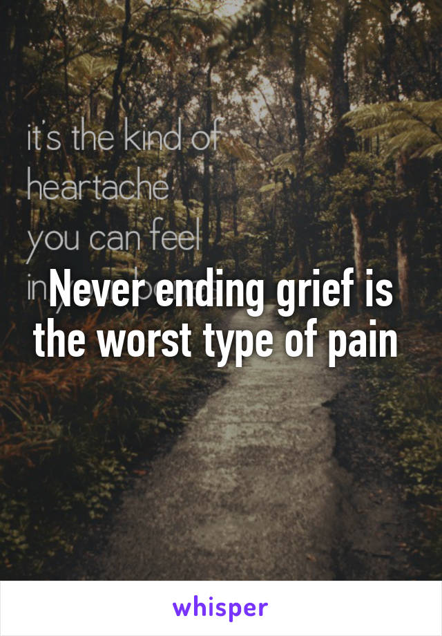 Never ending grief is the worst type of pain