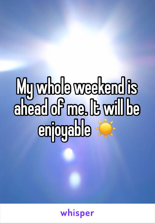 My whole weekend is ahead of me. It will be enjoyable ☀️