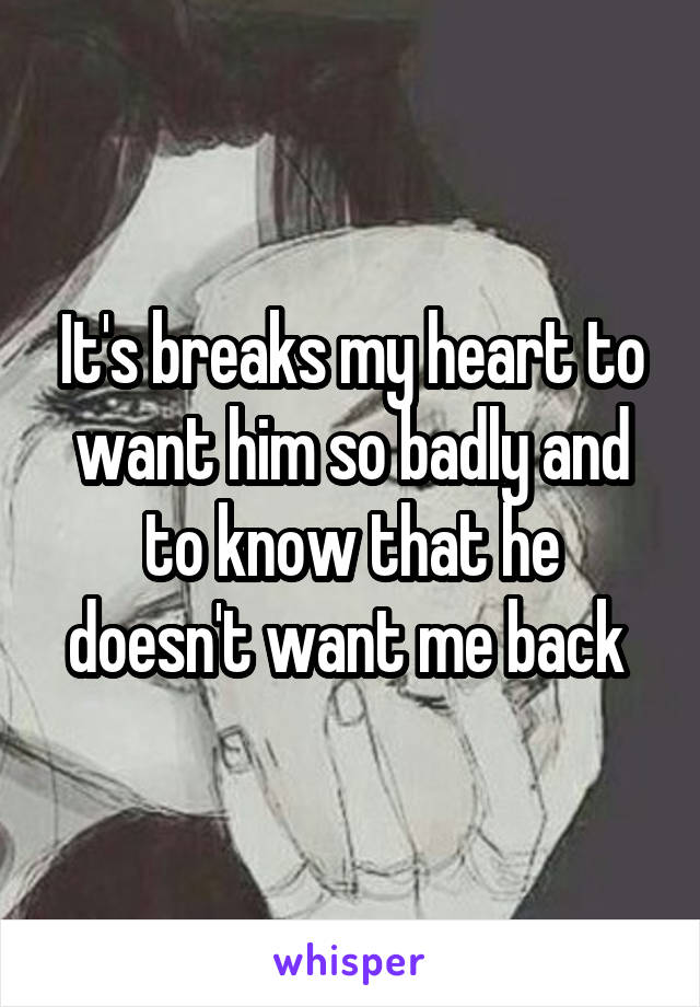 It's breaks my heart to want him so badly and to know that he doesn't want me back