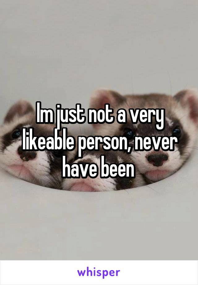 Im just not a very likeable person, never have been