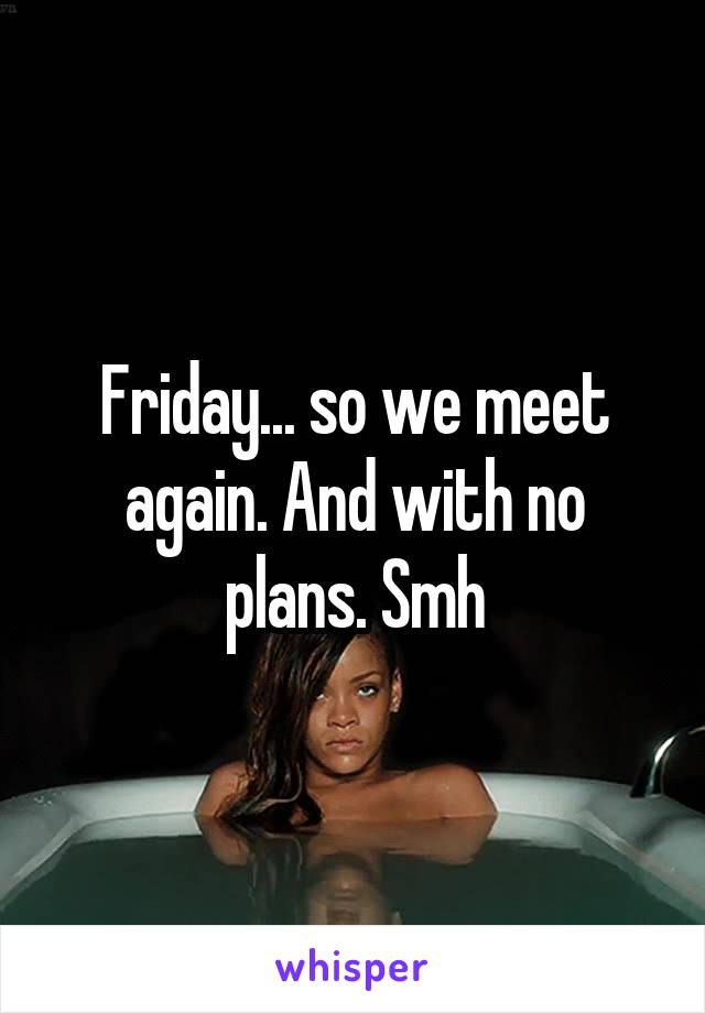 Friday... so we meet again. And with no plans. Smh