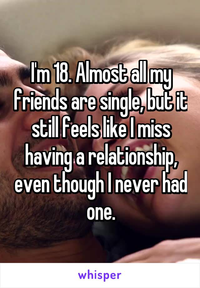 I'm 18. Almost all my friends are single, but it still feels like I miss having a relationship, even though I never had one.