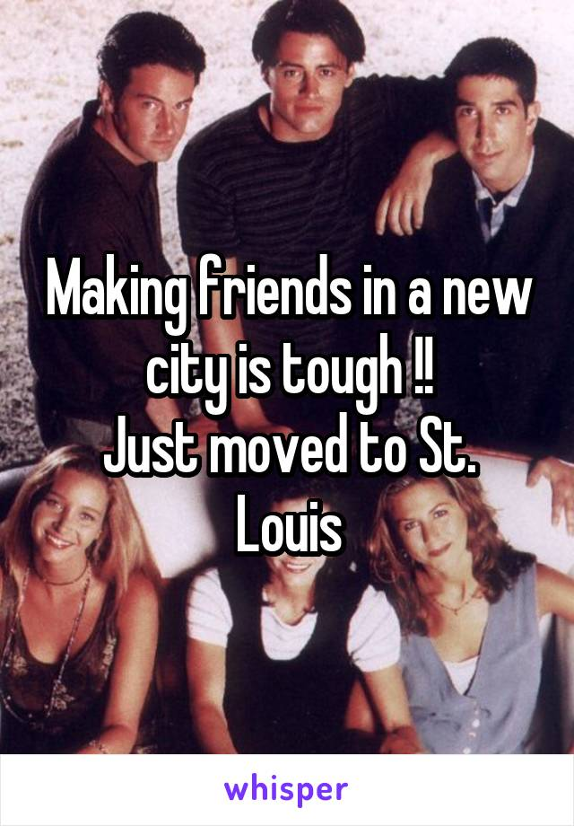 Making friends in a new city is tough !! Just moved to St. Louis