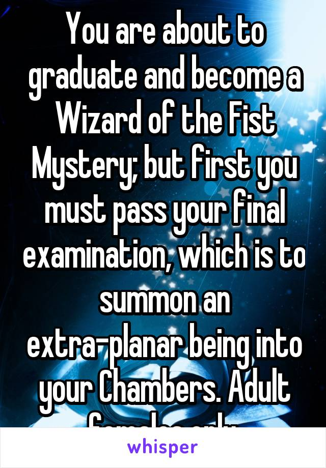 You are about to graduate and become a Wizard of the Fist Mystery; but first you must pass your final examination, which is to summon an extra-planar being into your Chambers. Adult females only.