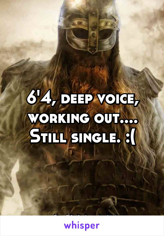 6'4, deep voice, working out.... Still single. :(