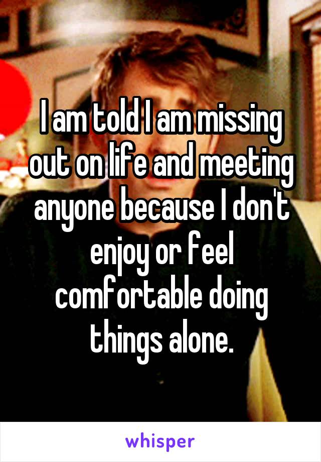 I am told I am missing out on life and meeting anyone because I don't enjoy or feel comfortable doing things alone.