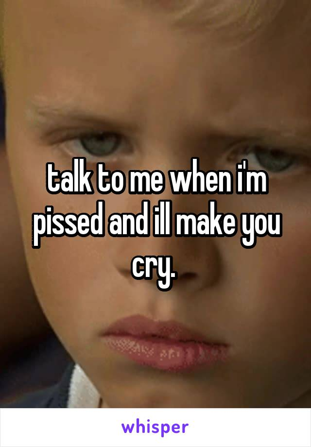 talk to me when i'm pissed and ill make you cry.