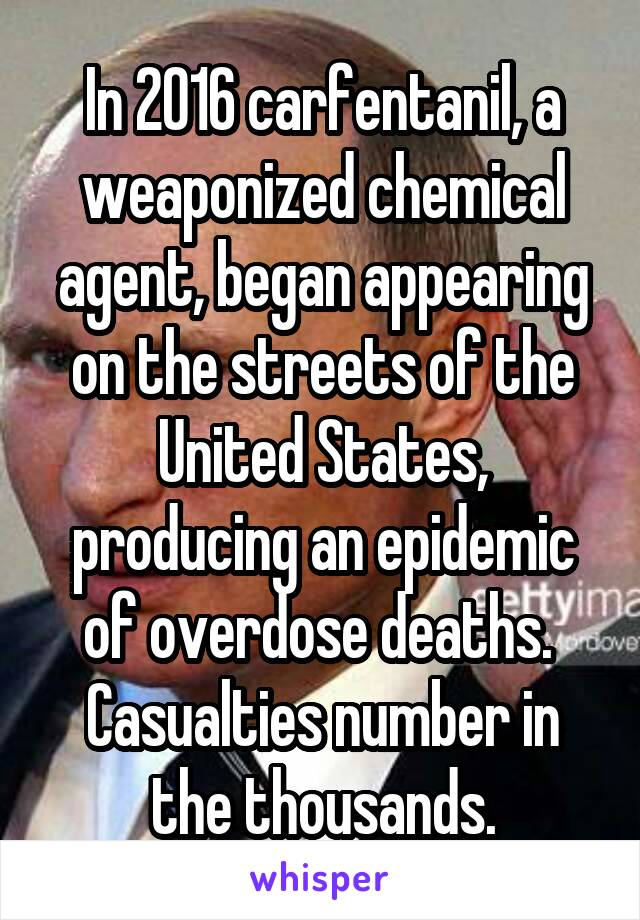 In 2016 carfentanil, a weaponized chemical agent, began appearing on the streets of the United States, producing an epidemic of overdose deaths.  Casualties number in the thousands.