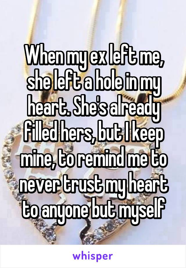 When my ex left me, she left a hole in my heart. She's already filled hers, but I keep mine, to remind me to never trust my heart to anyone but myself