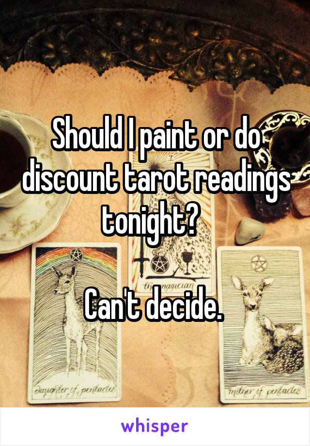 Should I paint or do discount tarot readings tonight?    Can't decide.
