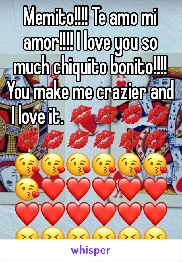 Memito!!!! Te amo mi amor!!!! I love you so much chiquito bonito!!!! You make me crazier and I love it. 💋💋💋💋💋💋💋💋💋💋😘😘😘😘😘😘😘❤️❤️❤️❤️❤️❤️❤️❤️❤️❤️❤️😝😝😝😝😝😝