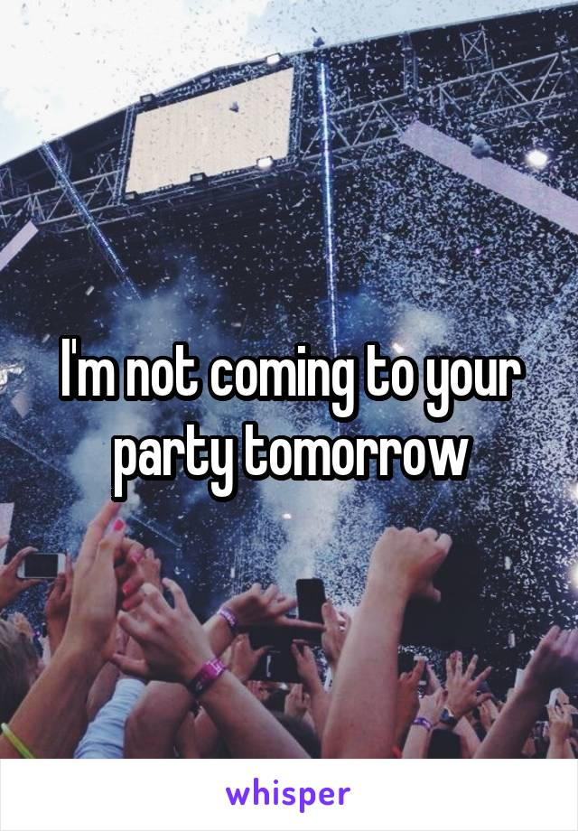 I'm not coming to your party tomorrow