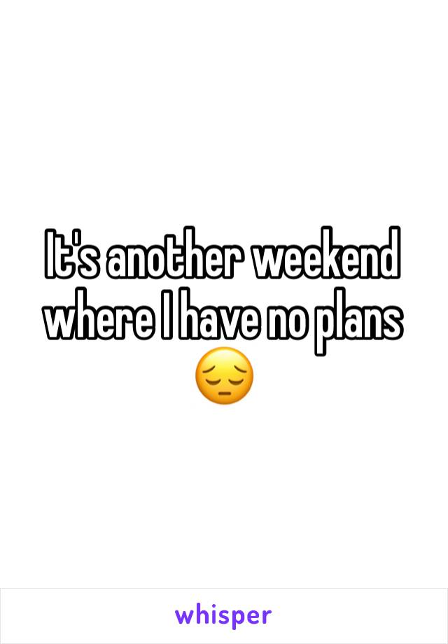 It's another weekend where I have no plans 😔