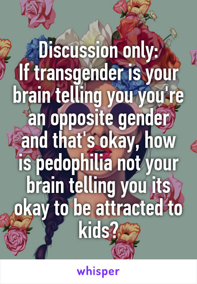 Discussion only: If transgender is your brain telling you you're an opposite gender and that's okay, how is pedophilia not your brain telling you its okay to be attracted to kids?