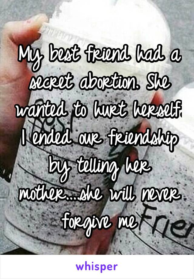 My best friend had a secret abortion. She wanted to hurt herself. I ended our friendship by telling her mother....she will never forgive me