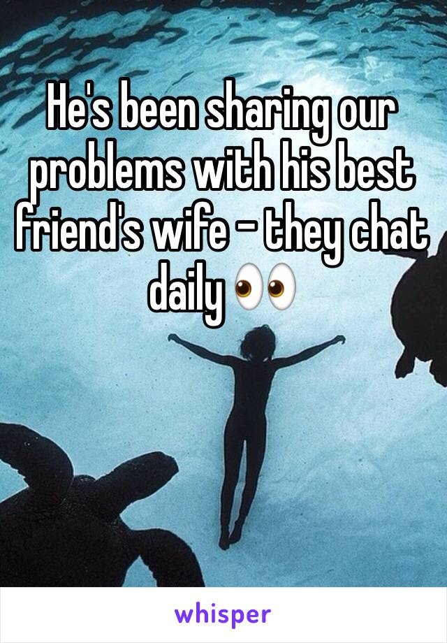 He's been sharing our problems with his best friend's wife - they chat daily 👀