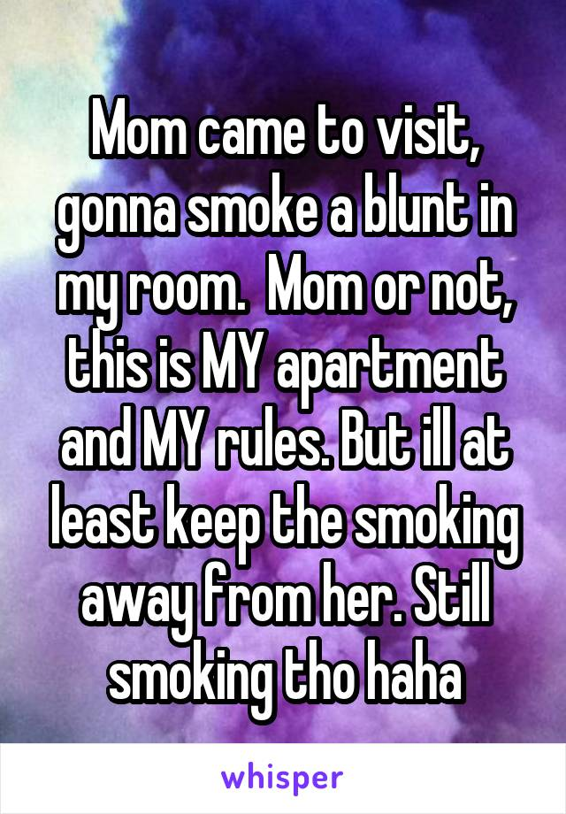 Mom came to visit, gonna smoke a blunt in my room.  Mom or not, this is MY apartment and MY rules. But ill at least keep the smoking away from her. Still smoking tho haha