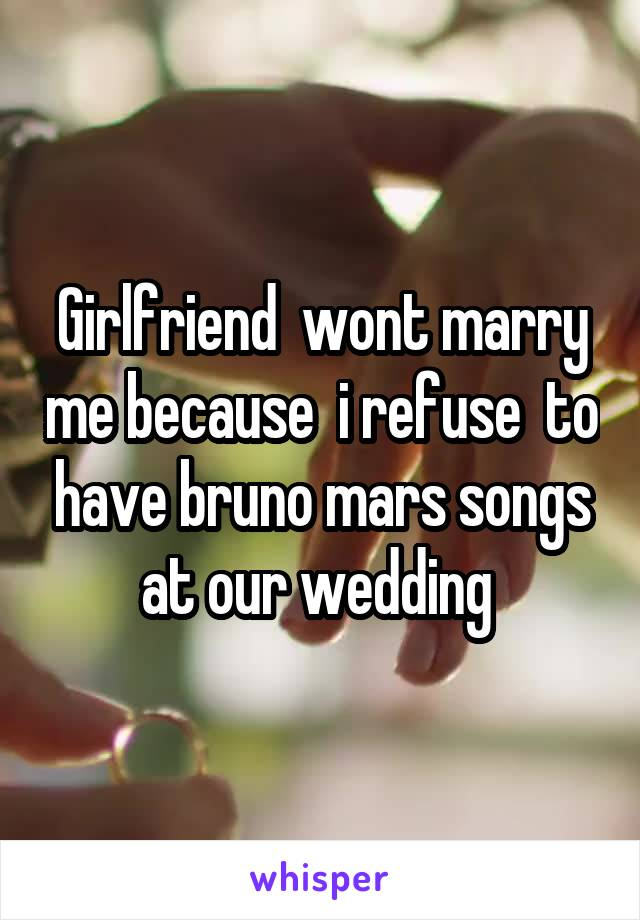 Girlfriend  wont marry me because  i refuse  to have bruno mars songs at our wedding