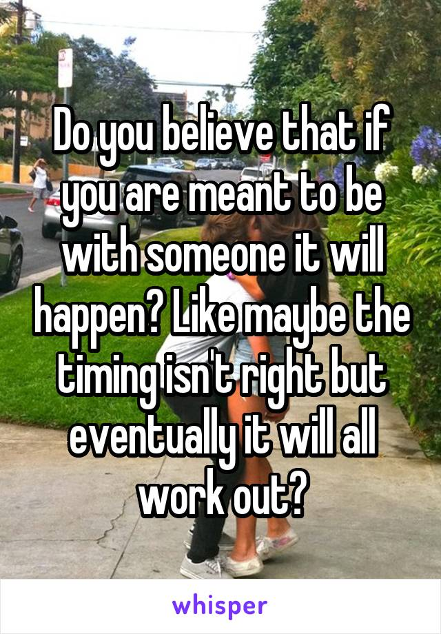Do you believe that if you are meant to be with someone it will happen? Like maybe the timing isn't right but eventually it will all work out?