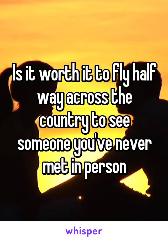 Is it worth it to fly half way across the country to see someone you've never met in person