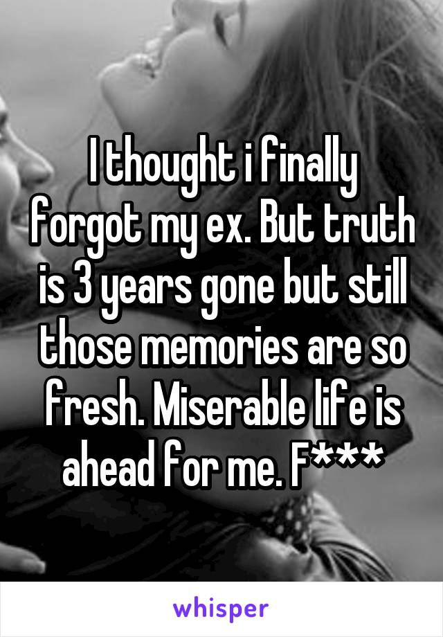 I thought i finally forgot my ex. But truth is 3 years gone but still those memories are so fresh. Miserable life is ahead for me. F***