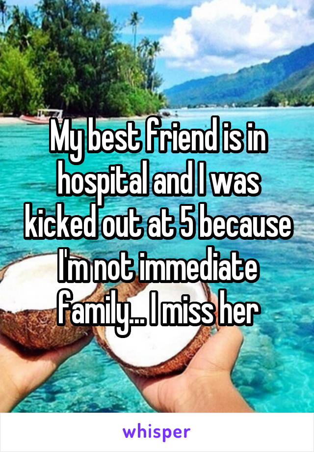 My best friend is in hospital and I was kicked out at 5 because I'm not immediate family... I miss her