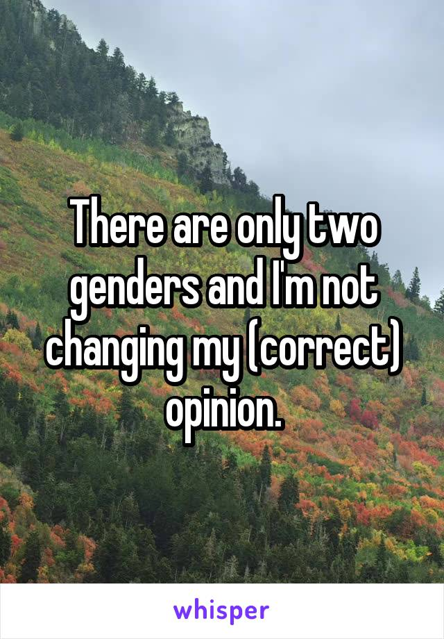 There are only two genders and I'm not changing my (correct) opinion.
