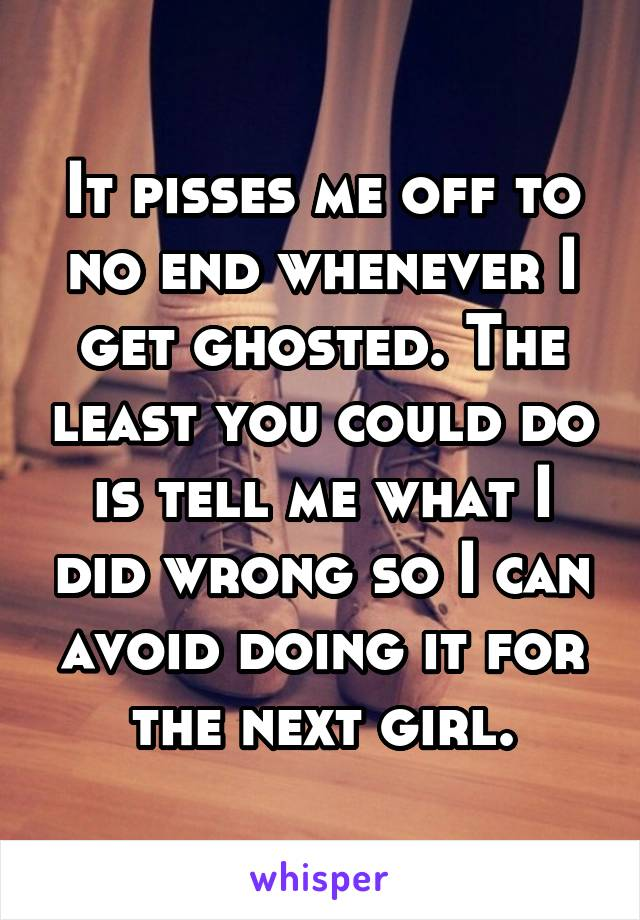It pisses me off to no end whenever I get ghosted. The least you could do is tell me what I did wrong so I can avoid doing it for the next girl.