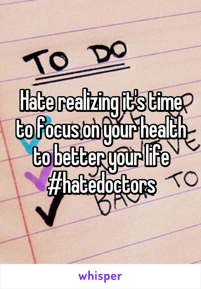 Hate realizing it's time to focus on your health to better your life #hatedoctors