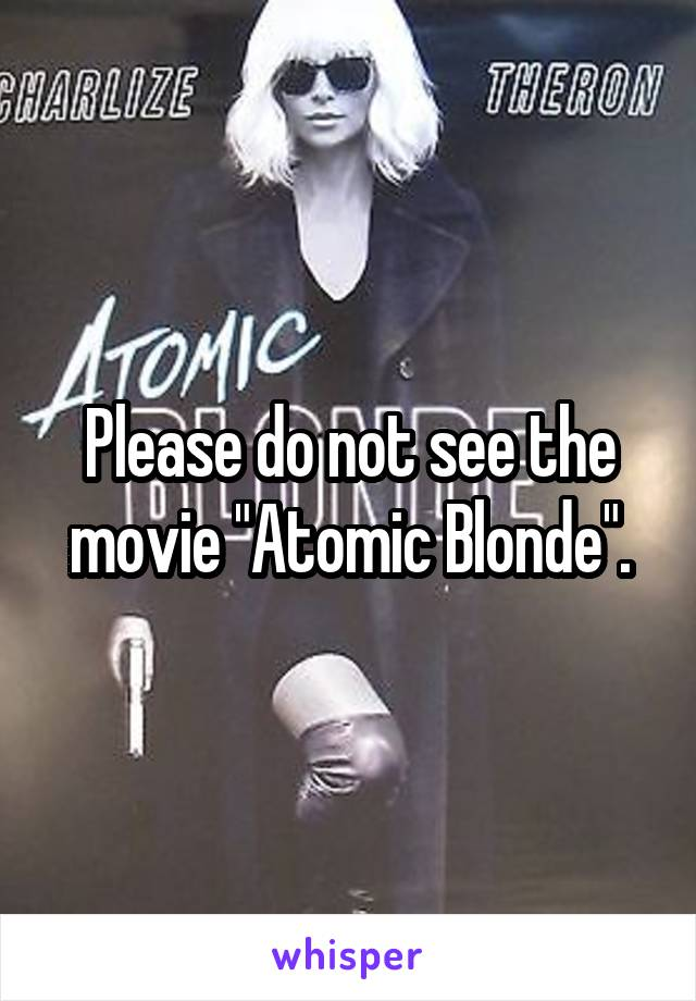 """Please do not see the movie """"Atomic Blonde""""."""