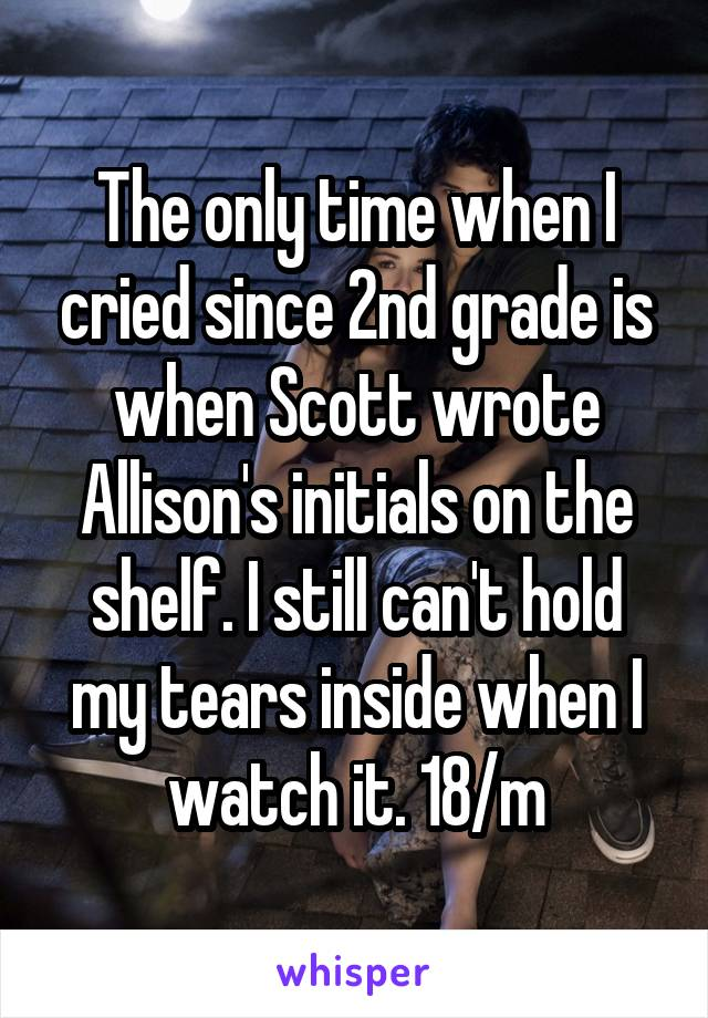 The only time when I cried since 2nd grade is when Scott wrote Allison's initials on the shelf. I still can't hold my tears inside when I watch it. 18/m