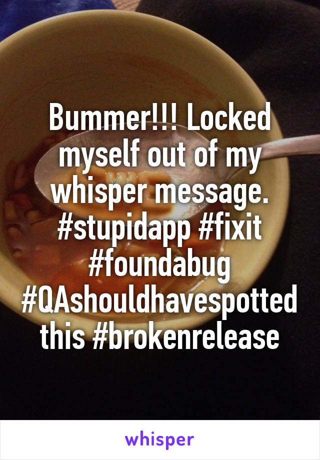 Bummer!!! Locked myself out of my whisper message. #stupidapp #fixit #foundabug #QAshouldhavespottedthis #brokenrelease