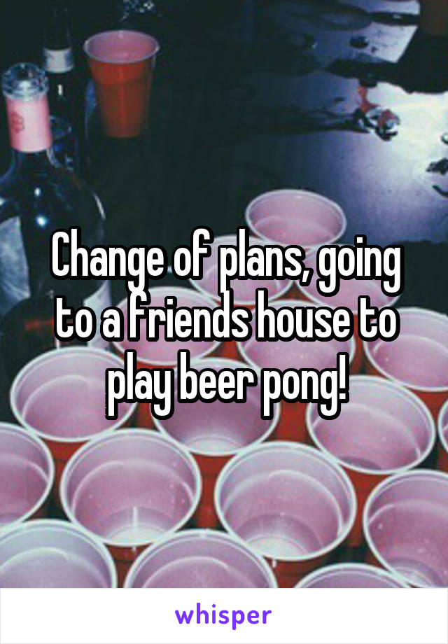 Change of plans, going to a friends house to play beer pong!