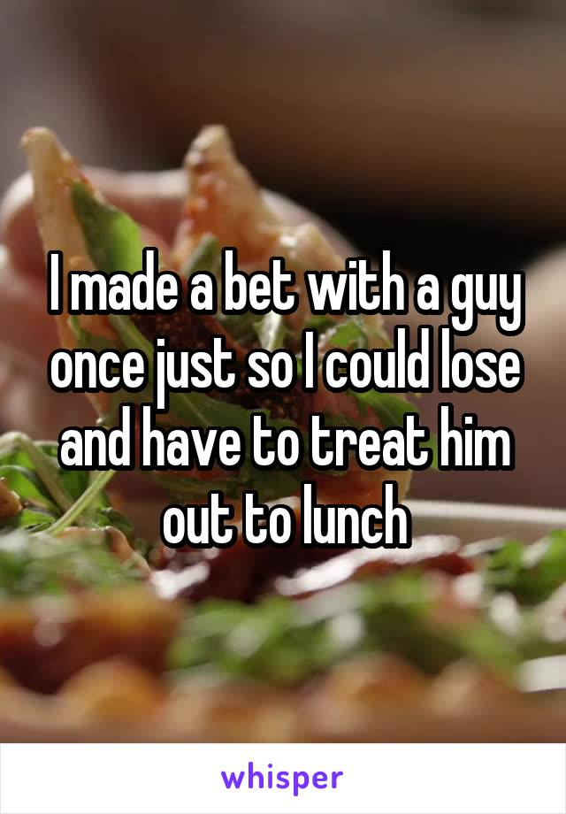 I made a bet with a guy once just so I could lose and have to treat him out to lunch