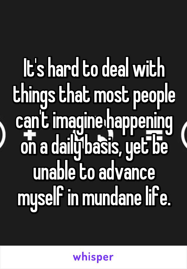 It's hard to deal with things that most people can't imagine happening on a daily basis, yet be unable to advance myself in mundane life.