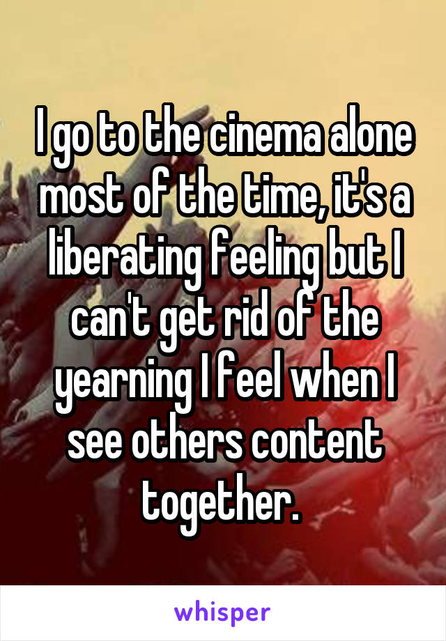 I go to the cinema alone most of the time, it's a liberating feeling but I can't get rid of the yearning I feel when I see others content together.
