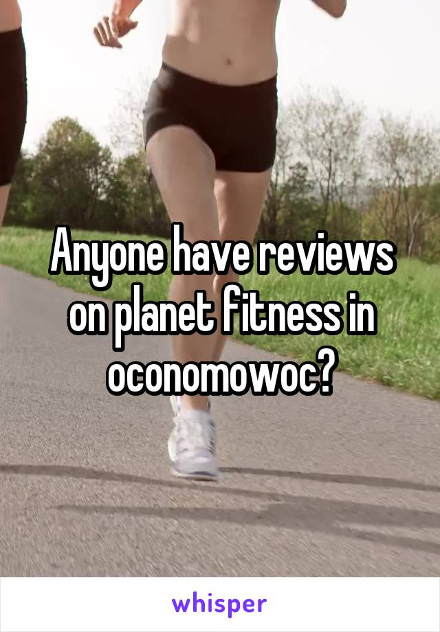 Anyone have reviews on planet fitness in oconomowoc?
