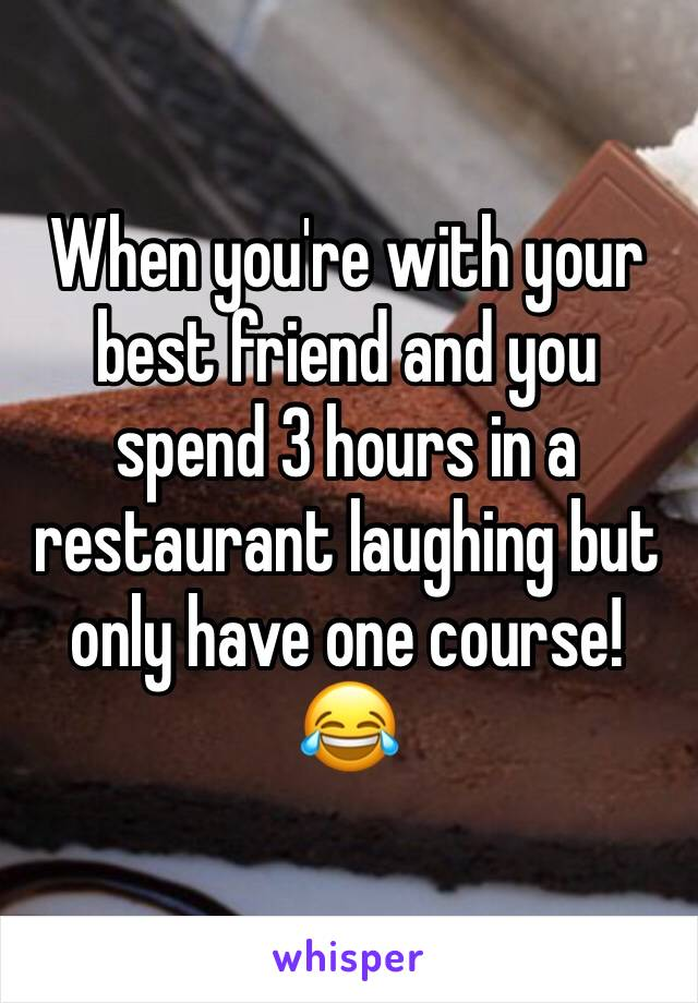 When you're with your best friend and you spend 3 hours in a restaurant laughing but only have one course! 😂