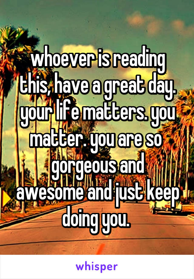 whoever is reading this, have a great day. your life matters. you matter. you are so  gorgeous and awesome and just keep doing you.