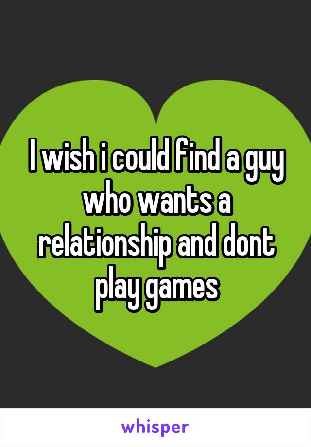 I wish i could find a guy who wants a relationship and dont play games