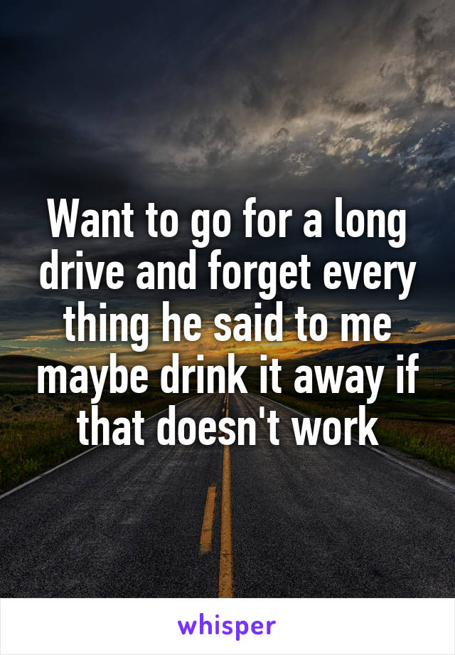 Want to go for a long drive and forget every thing he said to me maybe drink it away if that doesn't work