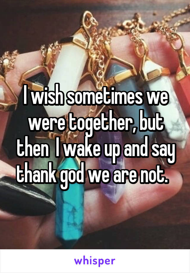 I wish sometimes we were together, but then  I wake up and say thank god we are not.