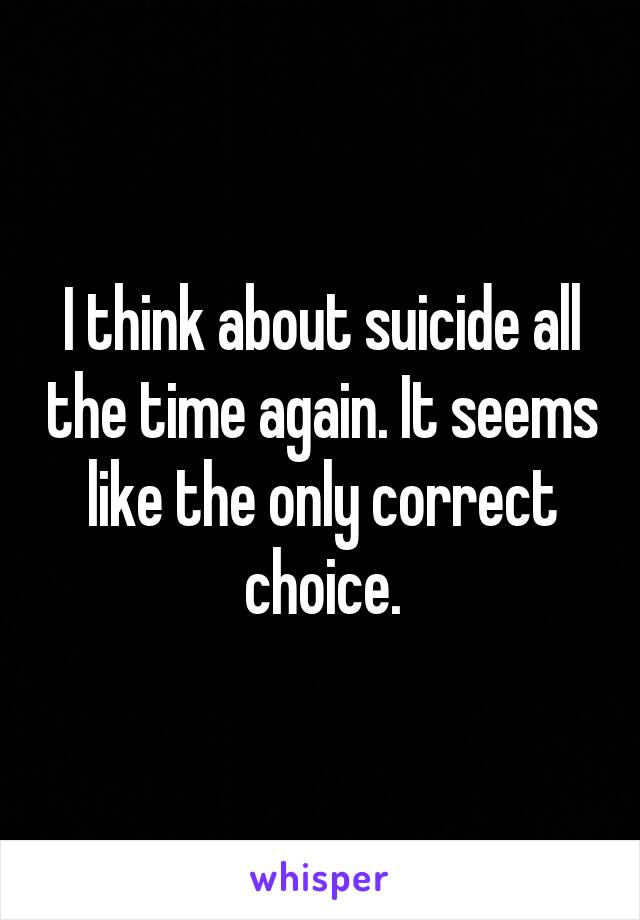 I think about suicide all the time again. It seems like the only correct choice.