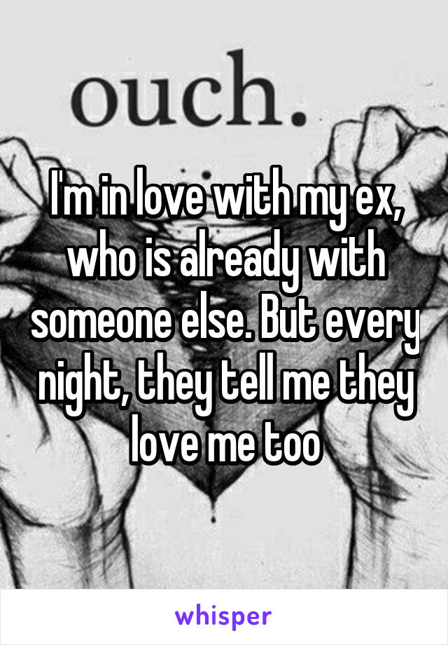 I'm in love with my ex, who is already with someone else. But every night, they tell me they love me too