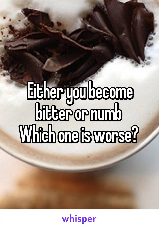 Either you become bitter or numb  Which one is worse?